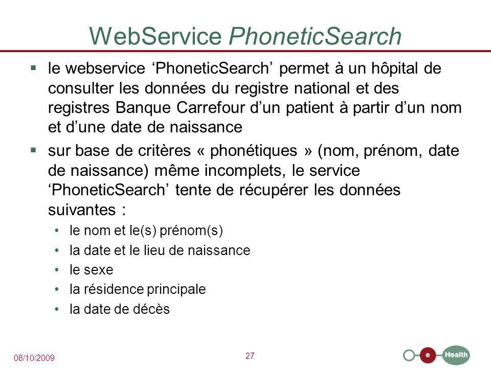 27 08/10/2009 WebService PhoneticSearch  le webservice 'PhoneticSearch' permet à un hôpital de consulter les données du registre national et des registres Banque Carrefour d'un patient à partir d'un nom et d'une date de naissance  sur base de critères « phonétiques » (nom, prénom, date de naissance) même incomplets, le service 'PhoneticSearch' tente de récupérer les données suivantes : le nom et le(s) prénom(s) la date et le lieu de naissance le sexe la résidence principale la date de décès