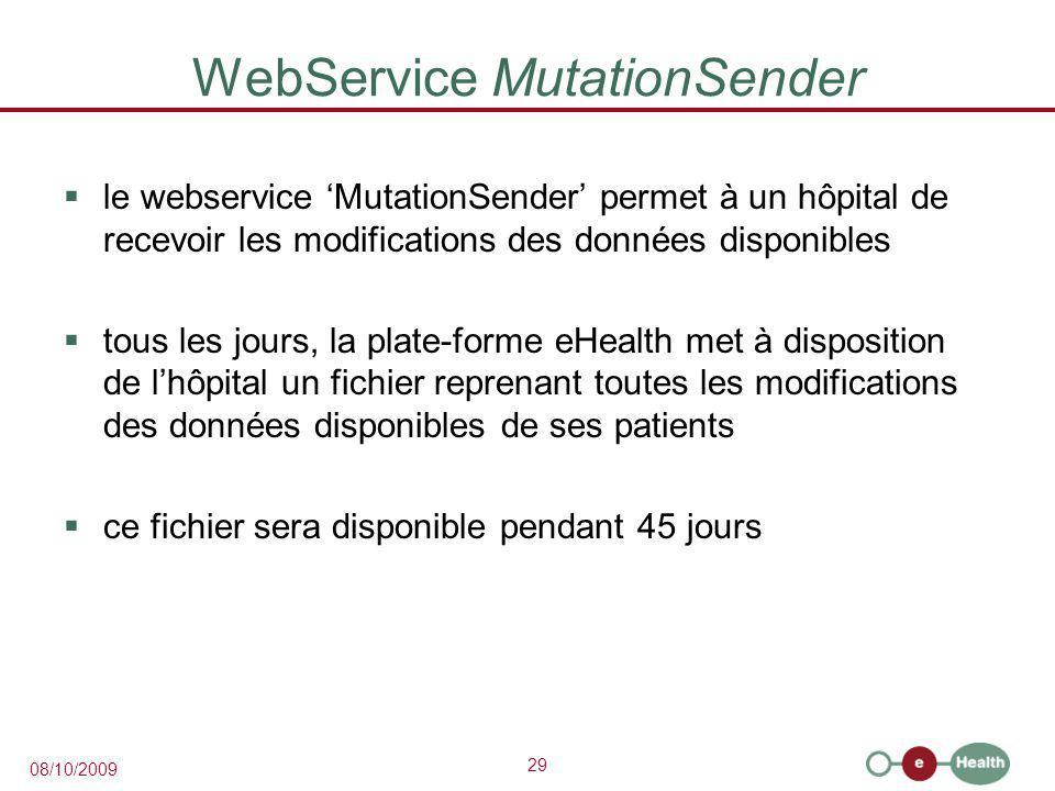 29 08/10/2009 WebService MutationSender  le webservice 'MutationSender' permet à un hôpital de recevoir les modifications des données disponibles  tous les jours, la plate-forme eHealth met à disposition de l'hôpital un fichier reprenant toutes les modifications des données disponibles de ses patients  ce fichier sera disponible pendant 45 jours