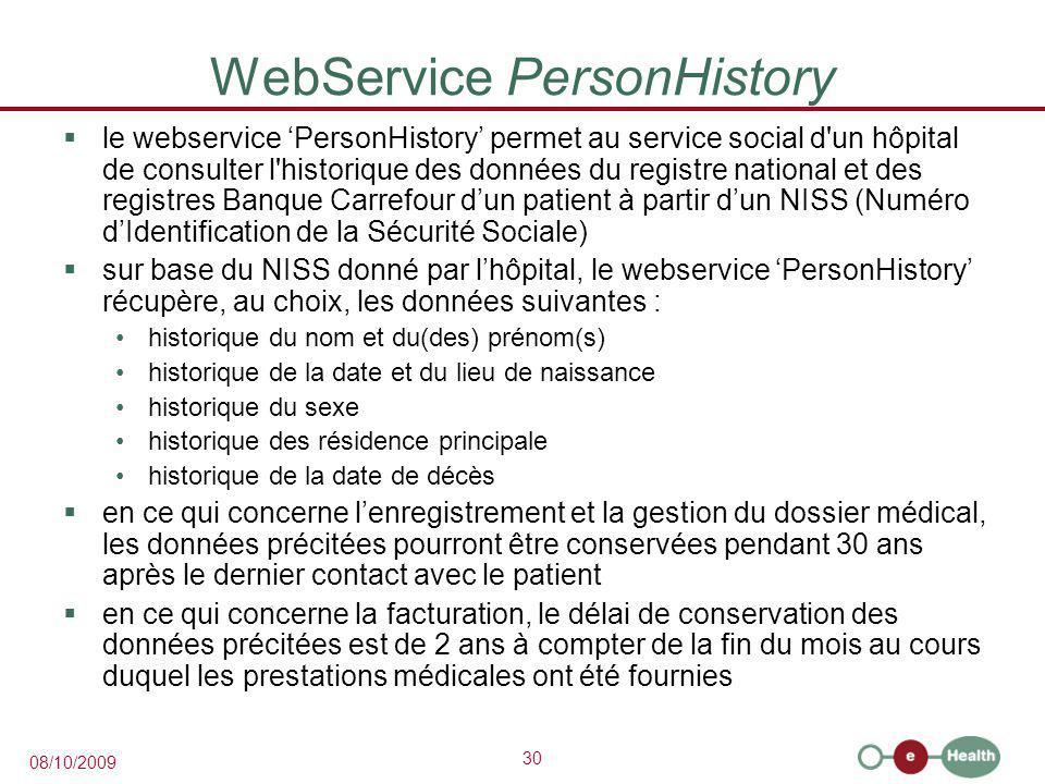 30 08/10/2009 WebService PersonHistory  le webservice 'PersonHistory' permet au service social d un hôpital de consulter l historique des données du registre national et des registres Banque Carrefour d'un patient à partir d'un NISS (Numéro d'Identification de la Sécurité Sociale)  sur base du NISS donné par l'hôpital, le webservice 'PersonHistory' récupère, au choix, les données suivantes : historique du nom et du(des) prénom(s) historique de la date et du lieu de naissance historique du sexe historique des résidence principale historique de la date de décès  en ce qui concerne l'enregistrement et la gestion du dossier médical, les données précitées pourront être conservées pendant 30 ans après le dernier contact avec le patient  en ce qui concerne la facturation, le délai de conservation des données précitées est de 2 ans à compter de la fin du mois au cours duquel les prestations médicales ont été fournies