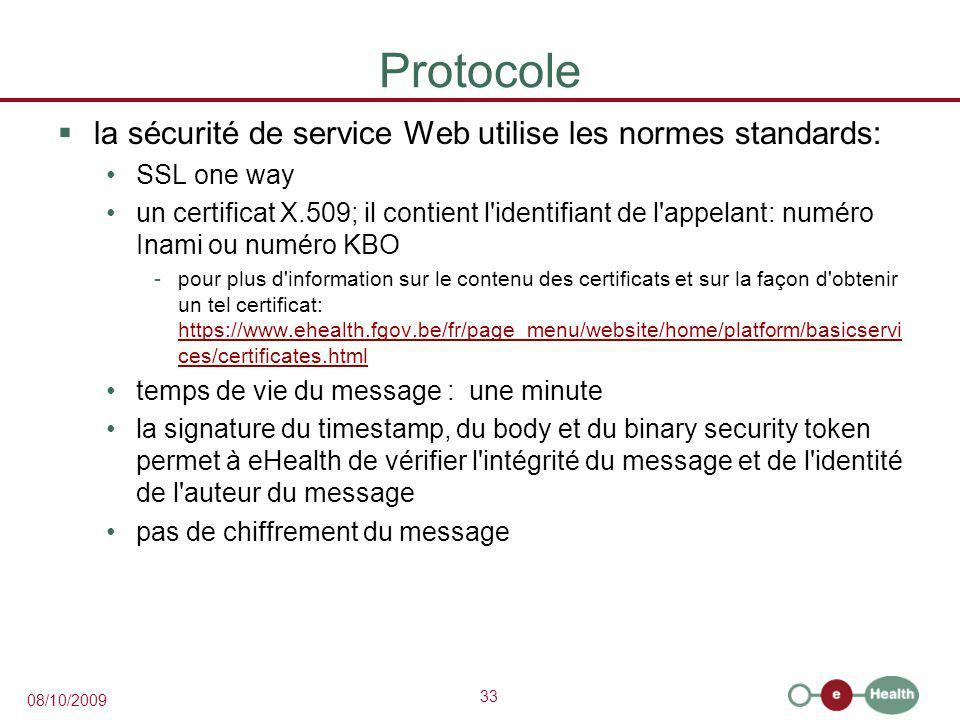 33 08/10/2009 Protocole  la sécurité de service Web utilise les normes standards: SSL one way un certificat X.509; il contient l identifiant de l appelant: numéro Inami ou numéro KBO -pour plus d information sur le contenu des certificats et sur la façon d obtenir un tel certificat: https://www.ehealth.fgov.be/fr/page_menu/website/home/platform/basicservi ces/certificates.html https://www.ehealth.fgov.be/fr/page_menu/website/home/platform/basicservi ces/certificates.html temps de vie du message : une minute la signature du timestamp, du body et du binary security token permet à eHealth de vérifier l intégrité du message et de l identité de l auteur du message pas de chiffrement du message