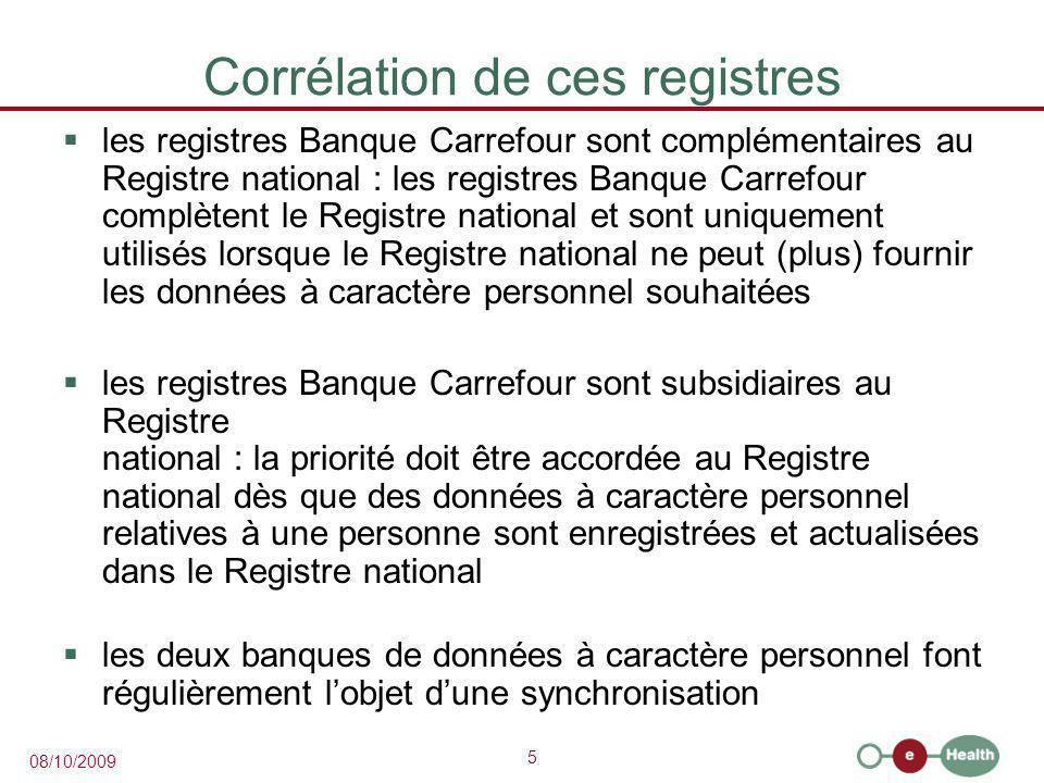 5 08/10/2009 Corrélation de ces registres  les registres Banque Carrefour sont complémentaires au Registre national : les registres Banque Carrefour complètent le Registre national et sont uniquement utilisés lorsque le Registre national ne peut (plus) fournir les données à caractère personnel souhaitées  les registres Banque Carrefour sont subsidiaires au Registre national : la priorité doit être accordée au Registre national dès que des données à caractère personnel relatives à une personne sont enregistrées et actualisées dans le Registre national  les deux banques de données à caractère personnel font régulièrement l'objet d'une synchronisation