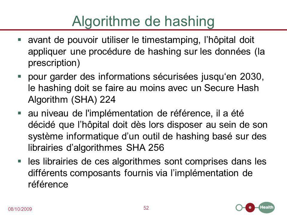 52 08/10/2009 Algorithme de hashing  avant de pouvoir utiliser le timestamping, l'hôpital doit appliquer une procédure de hashing sur les données (la prescription)  pour garder des informations sécurisées jusqu'en 2030, le hashing doit se faire au moins avec un Secure Hash Algorithm (SHA) 224  au niveau de l implémentation de référence, il a été décidé que l'hôpital doit dès lors disposer au sein de son système informatique d'un outil de hashing basé sur des librairies d'algorithmes SHA 256  les librairies de ces algorithmes sont comprises dans les différents composants fournis via l'implémentation de référence