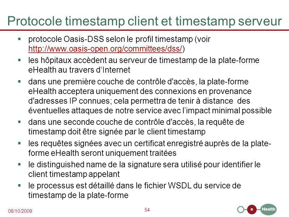 54 08/10/2009 Protocole timestamp client et timestamp serveur  protocole Oasis-DSS selon le profil timestamp (voir http://www.oasis-open.org/committees/dss/) http://www.oasis-open.org/committees/dss/  les hôpitaux accèdent au serveur de timestamp de la plate-forme eHealth au travers d'Internet  dans une première couche de contrôle d accès, la plate-forme eHealth acceptera uniquement des connexions en provenance d adresses IP connues; cela permettra de tenir à distance des éventuelles attaques de notre service avec l'impact minimal possible  dans une seconde couche de contrôle d accès, la requête de timestamp doit être signée par le client timestamp  les requêtes signées avec un certificat enregistré auprès de la plate- forme eHealth seront uniquement traitées  le distinguished name de la signature sera utilisé pour identifier le client timestamp appelant  le processus est détaillé dans le fichier WSDL du service de timestamp de la plate-forme
