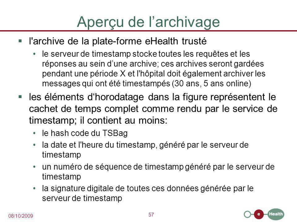 57 08/10/2009 Aperçu de l'archivage  l archive de la plate-forme eHealth trusté le serveur de timestamp stocke toutes les requêtes et les réponses au sein d'une archive; ces archives seront gardées pendant une période X et l hôpital doit également archiver les messages qui ont été timestampés (30 ans, 5 ans online)  les éléments d'horodatage dans la figure représentent le cachet de temps complet comme rendu par le service de timestamp; il contient au moins: le hash code du TSBag la date et l heure du timestamp, généré par le serveur de timestamp un numéro de séquence de timestamp généré par le serveur de timestamp la signature digitale de toutes ces données générée par le serveur de timestamp