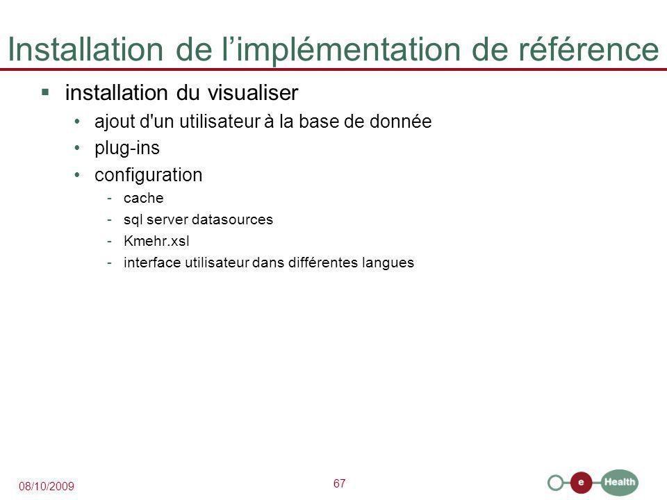 67 08/10/2009 Installation de l'implémentation de référence  installation du visualiser ajout d un utilisateur à la base de donnée plug-ins configuration -cache -sql server datasources -Kmehr.xsl -interface utilisateur dans différentes langues