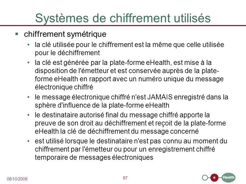 87 08/10/2009 Systèmes de chiffrement utilisés  chiffrement symétrique la clé utilisée pour le chiffrement est la même que celle utilisée pour le déchiffrement la clé est générée par la plate-forme eHealth, est mise à la disposition de l émetteur et est conservée auprès de la plate- forme eHealth en rapport avec un numéro unique du message électronique chiffré le message électronique chiffré n est JAMAIS enregistré dans la sphère d influence de la plate-forme eHealth le destinataire autorisé final du message chiffré apporte la preuve de son droit au déchiffrement et reçoit de la plate-forme eHealth la clé de déchiffrement du message concerné est utilisé lorsque le destinataire n est pas connu au moment du chiffrement par l émetteur ou pour un enregistrement chiffré temporaire de messages électroniques