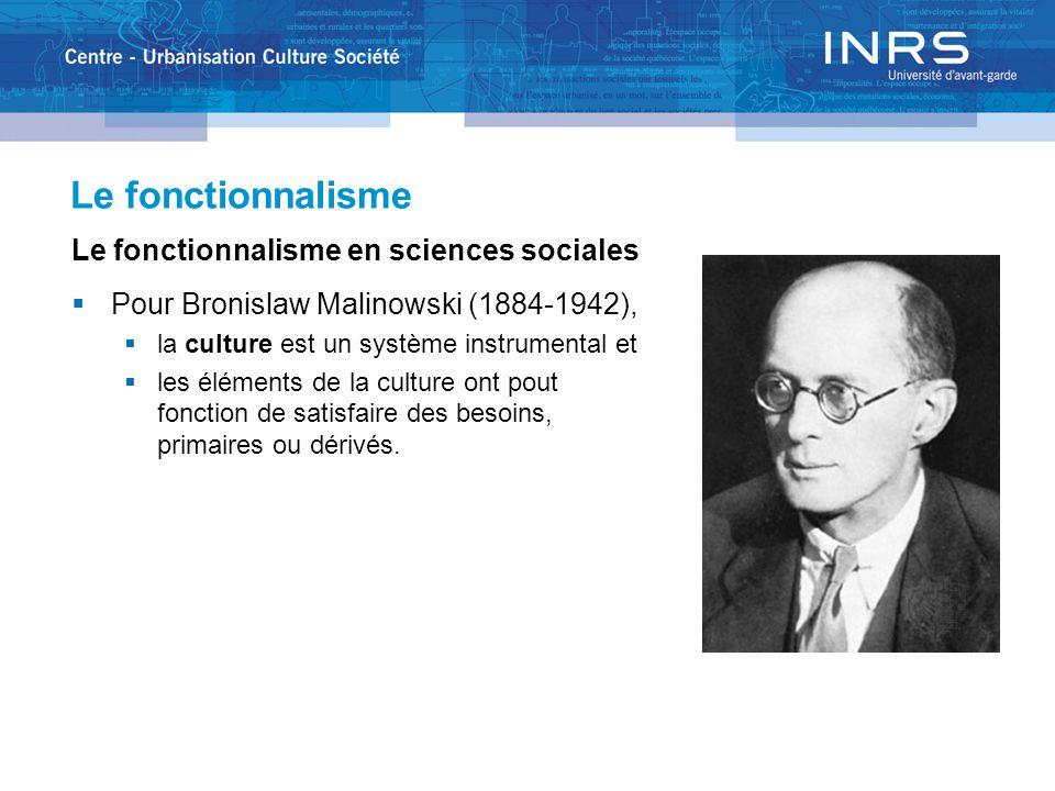 Le fonctionnalisme Le fonctionnalisme en sciences sociales  Pour Bronislaw Malinowski (1884-1942),  la culture est un système instrumental et  les éléments de la culture ont pout fonction de satisfaire des besoins, primaires ou dérivés.
