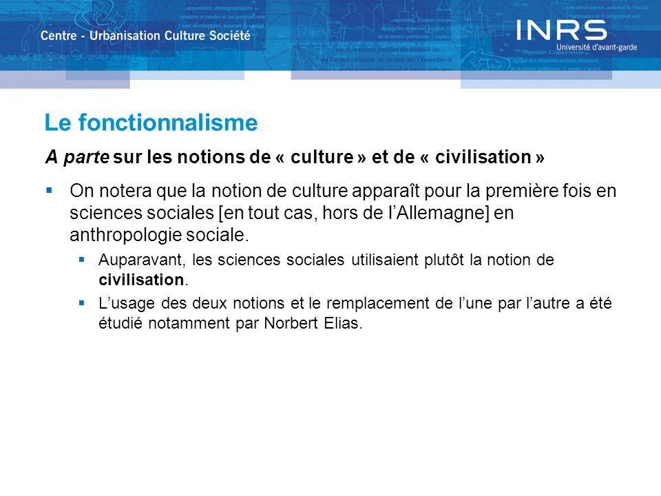 Le fonctionnalisme A parte sur les notions de « culture » et de « civilisation »  On notera que la notion de culture apparaît pour la première fois en sciences sociales [en tout cas, hors de l'Allemagne] en anthropologie sociale.