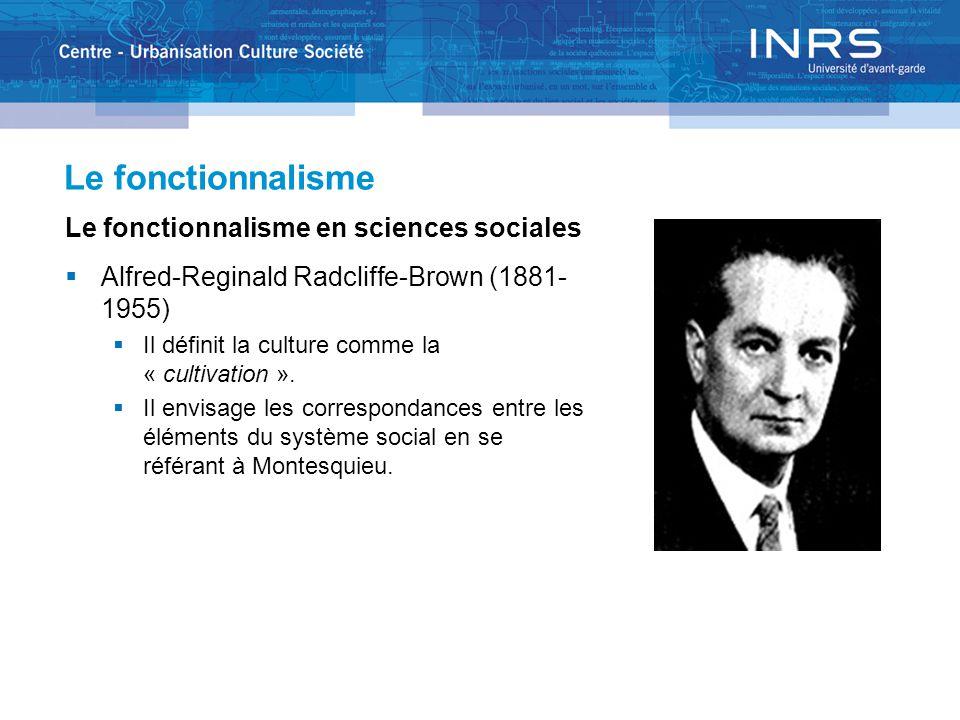 Le fonctionnalisme Le fonctionnalisme en sciences sociales  Alfred-Reginald Radcliffe-Brown (1881- 1955)  Il définit la culture comme la « cultivati