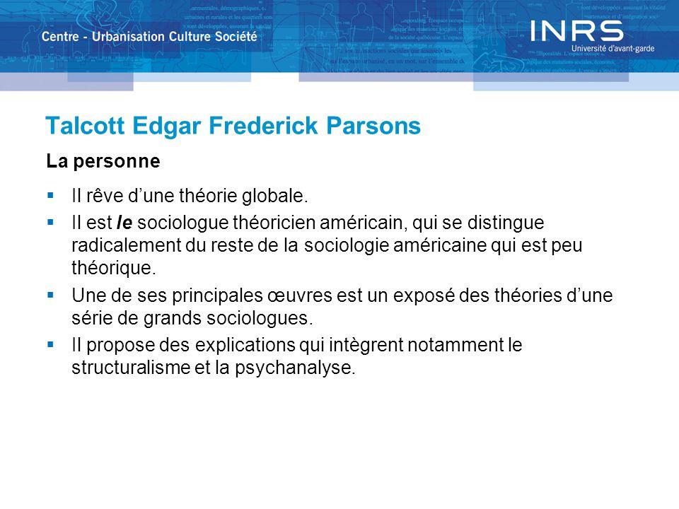 Talcott Edgar Frederick Parsons La personne  Il rêve d'une théorie globale.  Il est le sociologue théoricien américain, qui se distingue radicalemen