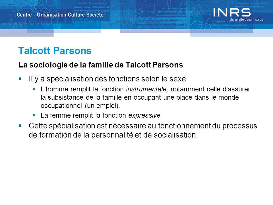 Talcott Parsons La sociologie de la famille de Talcott Parsons  Il y a spécialisation des fonctions selon le sexe  L'homme remplit la fonction instrumentale, notamment celle d'assurer la subsistance de la famille en occupant une place dans le monde occupationnel (un emploi).