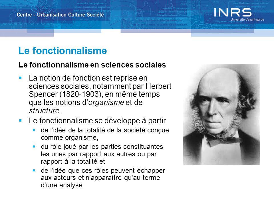 Le fonctionnalisme Le fonctionnalisme en sciences sociales  La notion de fonction est reprise en sciences sociales, notamment par Herbert Spencer (1820-1903), en même temps que les notions d'organisme et de structure.