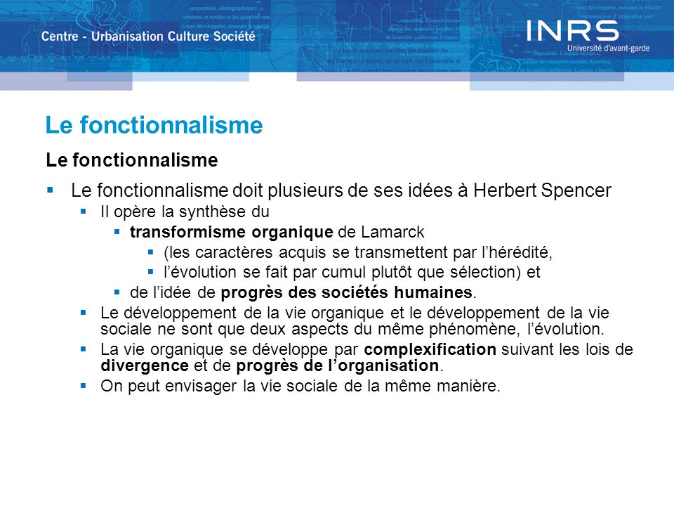 Le fonctionnalisme  Le fonctionnalisme doit plusieurs de ses idées à Herbert Spencer  Il opère la synthèse du  transformisme organique de Lamarck 