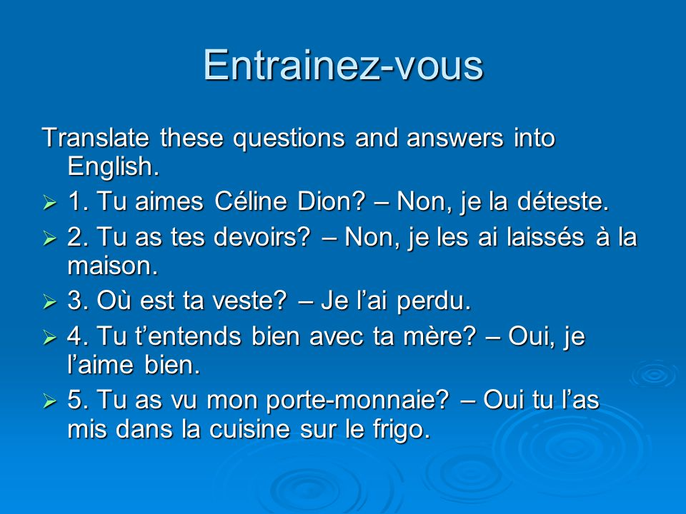 Entrainez-vous Translate these questions and answers into English.  1. Tu aimes Céline Dion? – Non, je la déteste.  2. Tu as tes devoirs? – Non, je