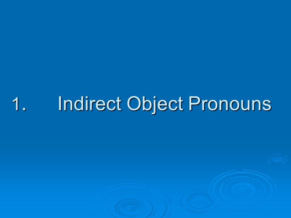  Indirect objects are the people in a sentence to/for whom the action of the verb occurs; eg.