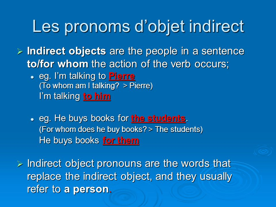 Verbs which are followed by à  These pronouns are often used with verbs followed by à: parler à (to talk to) parler à (to talk to) demander à (to ask) demander à (to ask) dire à (to say to) dire à (to say to) donner à (to give to) donner à (to give to) téléphoner à (to phone) téléphoner à (to phone) offrir à (to offer to) offrir à (to offer to) écrire à (to write to) écrire à (to write to) répondre à (to reply to) répondre à (to reply to)  Exception: penser à quelque chose (to think about something) uses the direct object pronoun.