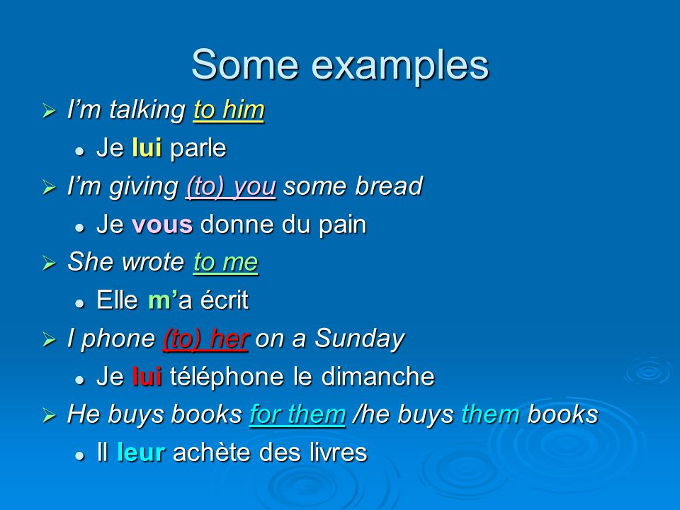 Some examples  I'm talking to him Je lui parle Je lui parle  I'm giving (to) you some bread Je vous donne du pain Je vous donne du pain  She wrote