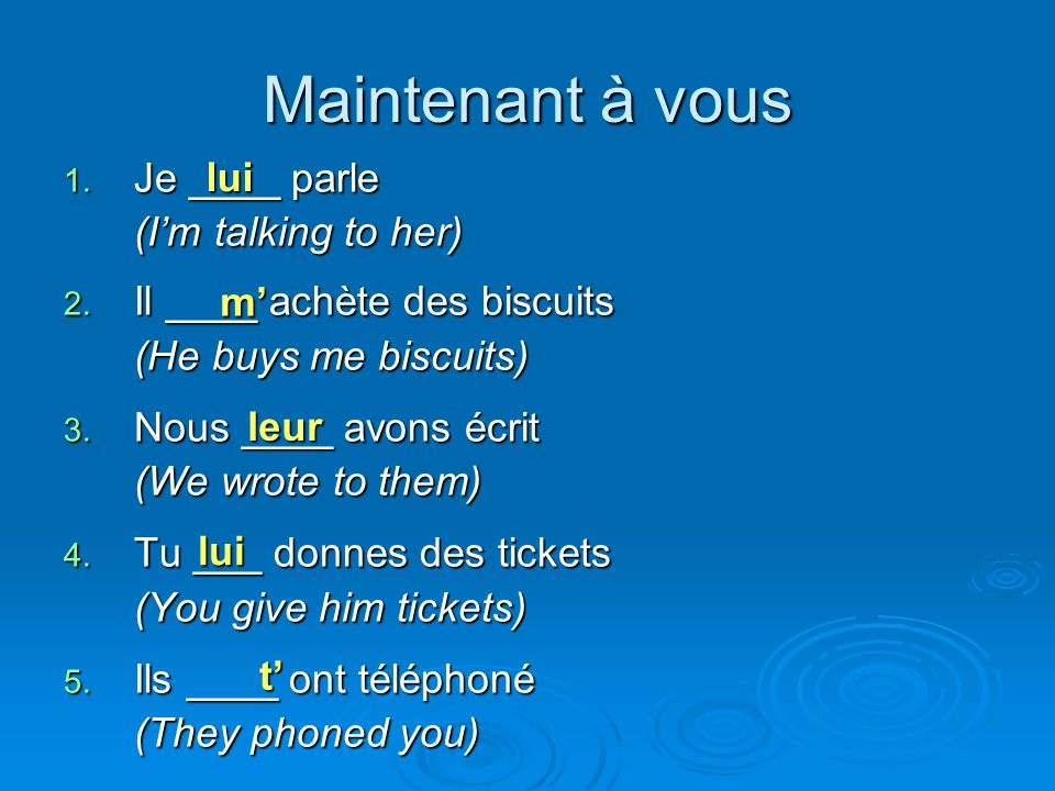 Maintenant à vous 1. Je ____ parle (I'm talking to her) 2. Il ____ achète des biscuits (He buys me biscuits) 3. Nous ____ avons écrit (We wrote to the