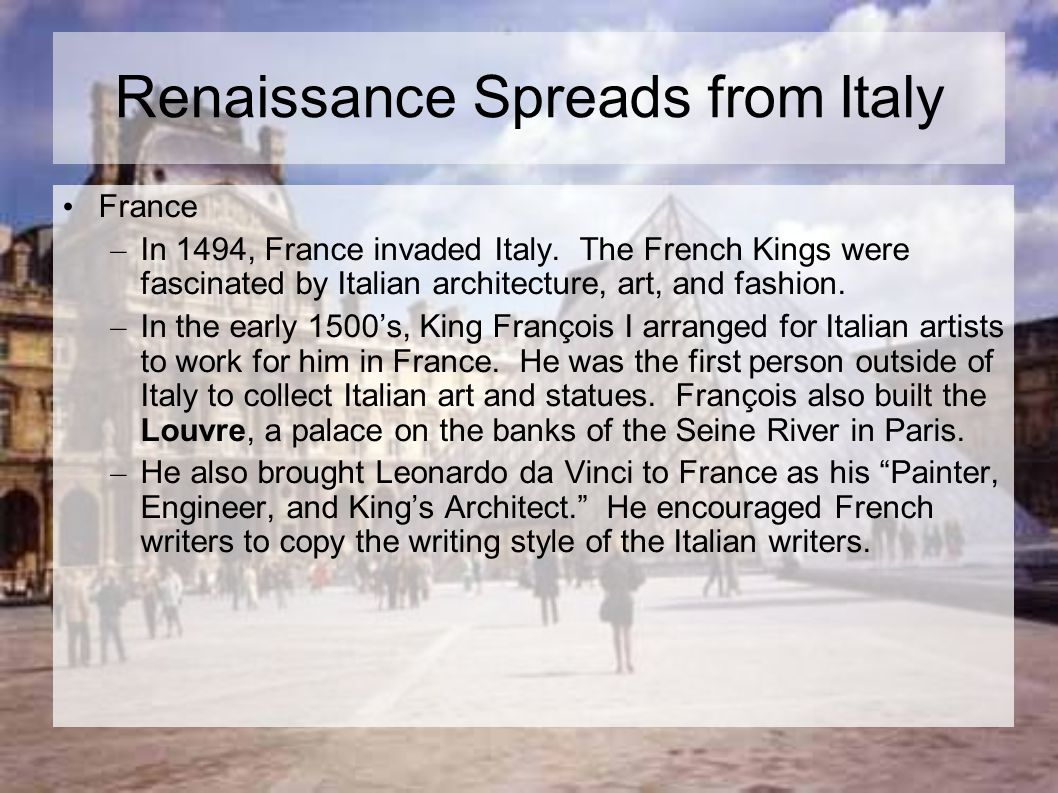 Renaissance Spreads from Italy France – In 1494, France invaded Italy. The French Kings were fascinated by Italian architecture, art, and fashion. – I