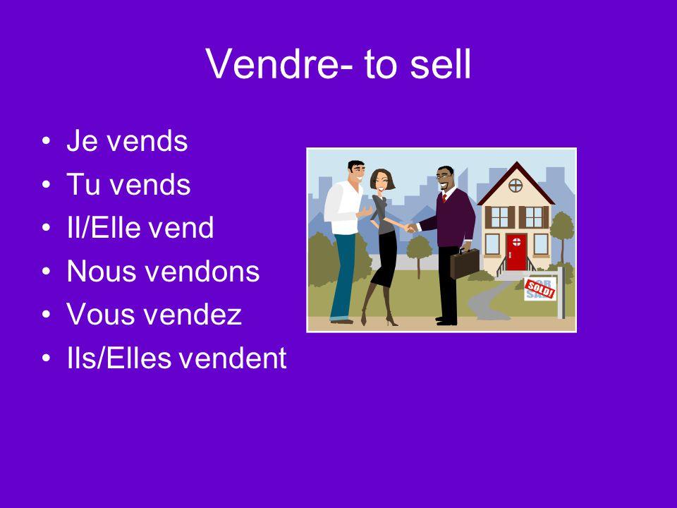 Vendre- to sell Je vends Tu vends Il/Elle vend Nous vendons Vous vendez Ils/Elles vendent