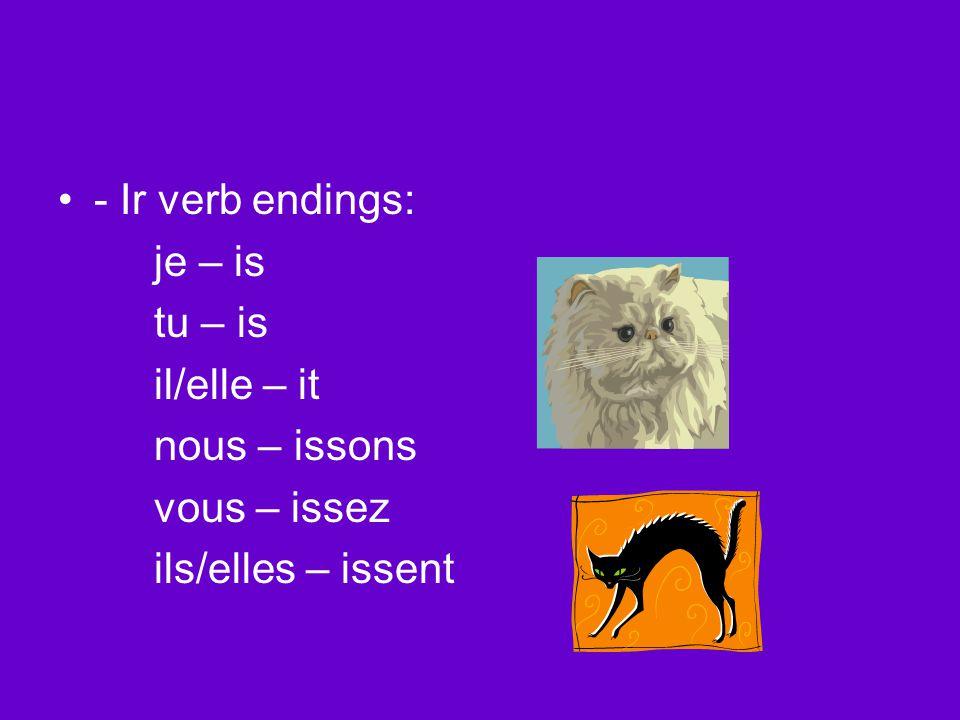 - Ir verb endings: je – is tu – is il/elle – it nous – issons vous – issez ils/elles – issent