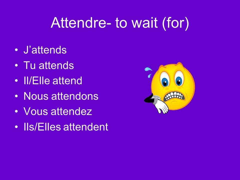 Attendre- to wait (for) J'attends Tu attends Il/Elle attend Nous attendons Vous attendez Ils/Elles attendent