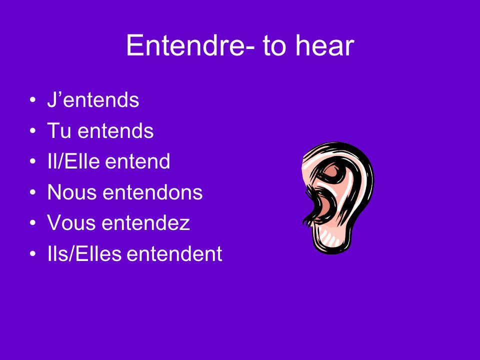 Entendre- to hear J'entends Tu entends Il/Elle entend Nous entendons Vous entendez Ils/Elles entendent