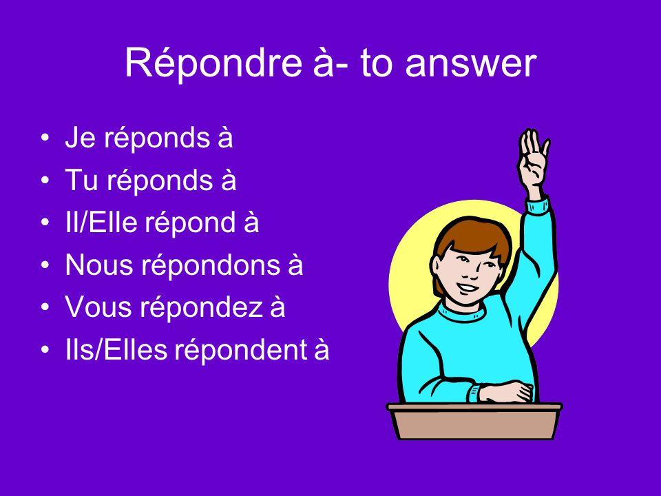 Répondre à- to answer Je réponds à Tu réponds à Il/Elle répond à Nous répondons à Vous répondez à Ils/Elles répondent à