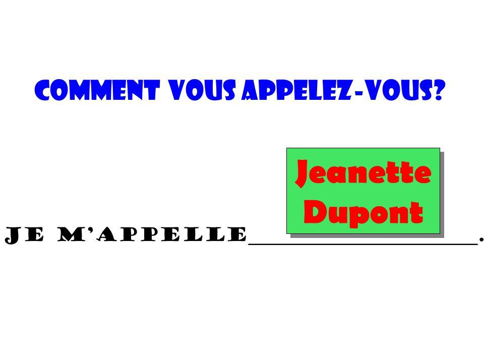 Comment vous appelez-vous? Je m'appelle________________________. Jeanette Dupont