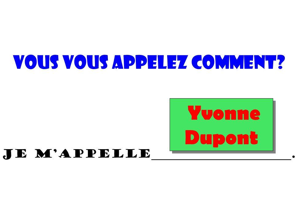 Je m'appelle________________________. vous vous appelez Comment? Yvonne Dupont