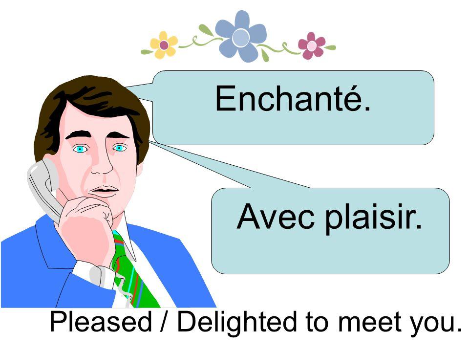 Enchanté. Avec plaisir. Pleased / Delighted to meet you.