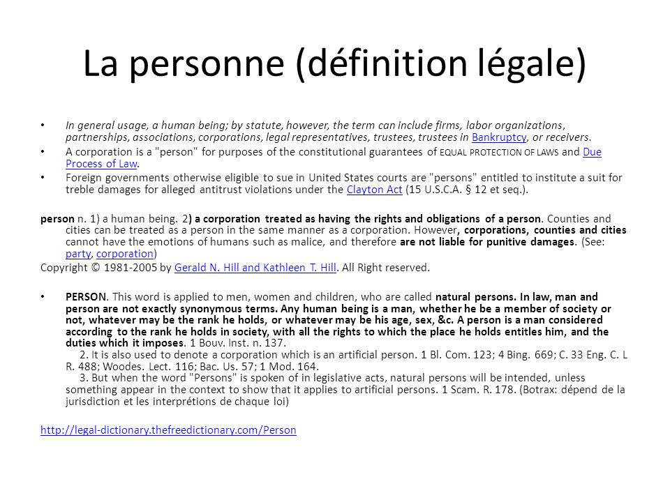 La personne (définition légale) In general usage, a human being; by statute, however, the term can include firms, labor organizations, partnerships, associations, corporations, legal representatives, trustees, trustees in Bankruptcy, or receivers.Bankruptcy A corporation is a person for purposes of the constitutional guarantees of EQUAL PROTECTION OF LAWS and Due Process of Law.Due Process of Law Foreign governments otherwise eligible to sue in United States courts are persons entitled to institute a suit for treble damages for alleged antitrust violations under the Clayton Act (15 U.S.C.A.