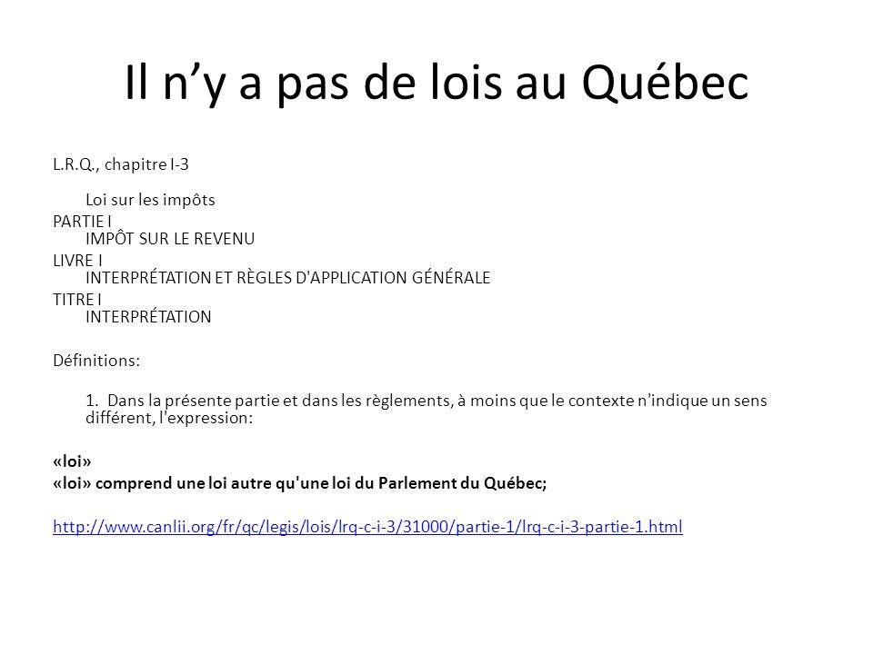 Il n'y a pas de lois au Québec L.R.Q., chapitre I-3 Loi sur les impôts PARTIE I IMPÔT SUR LE REVENU LIVRE I INTERPRÉTATION ET RÈGLES D APPLICATION GÉNÉRALE TITRE I INTERPRÉTATION Définitions: 1.