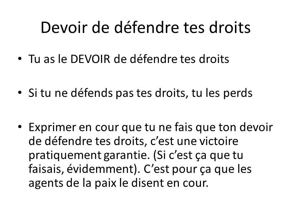 Devoir de défendre tes droits Tu as le DEVOIR de défendre tes droits Si tu ne défends pas tes droits, tu les perds Exprimer en cour que tu ne fais que ton devoir de défendre tes droits, c'est une victoire pratiquement garantie.