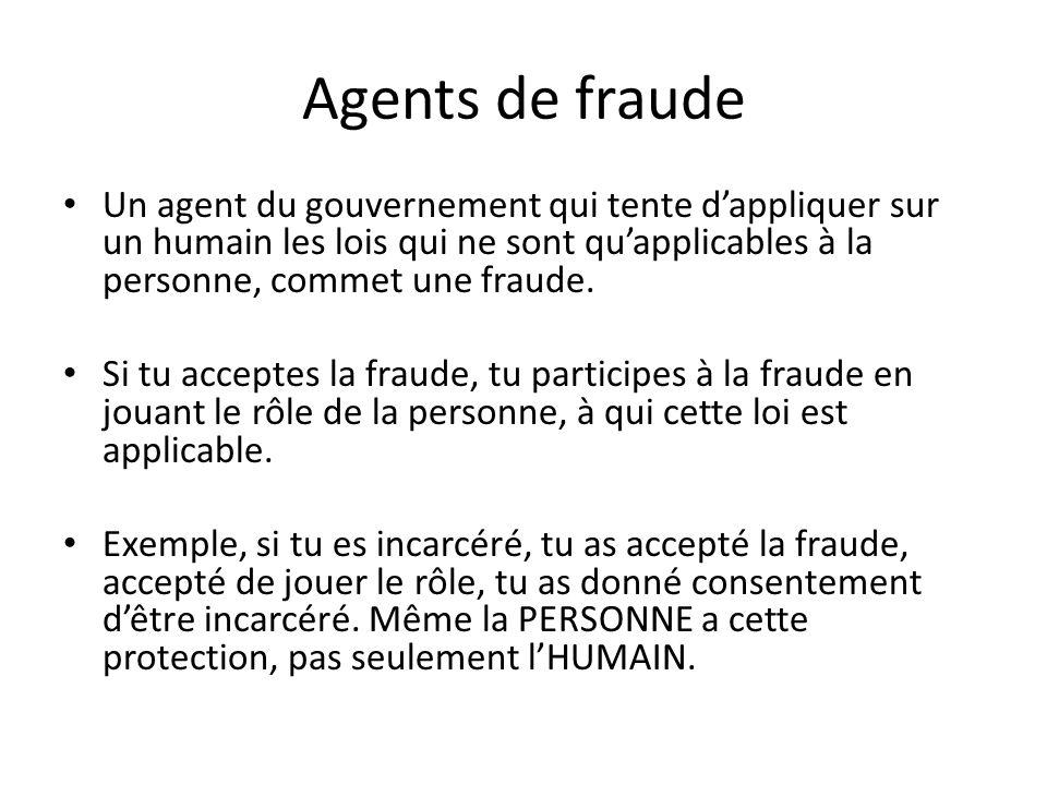 Agents de fraude Un agent du gouvernement qui tente d'appliquer sur un humain les lois qui ne sont qu'applicables à la personne, commet une fraude.