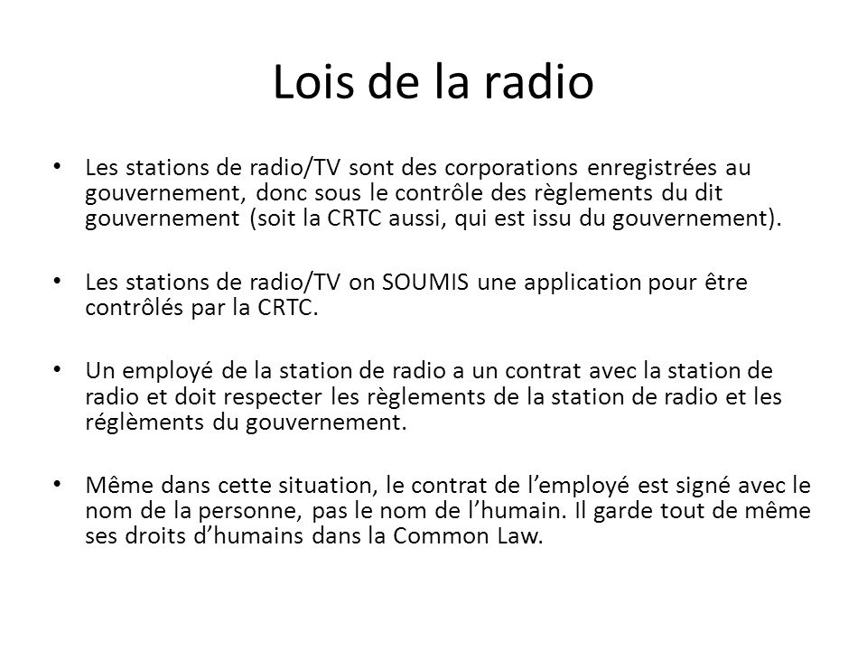 Lois de la radio Les stations de radio/TV sont des corporations enregistrées au gouvernement, donc sous le contrôle des règlements du dit gouvernement (soit la CRTC aussi, qui est issu du gouvernement).