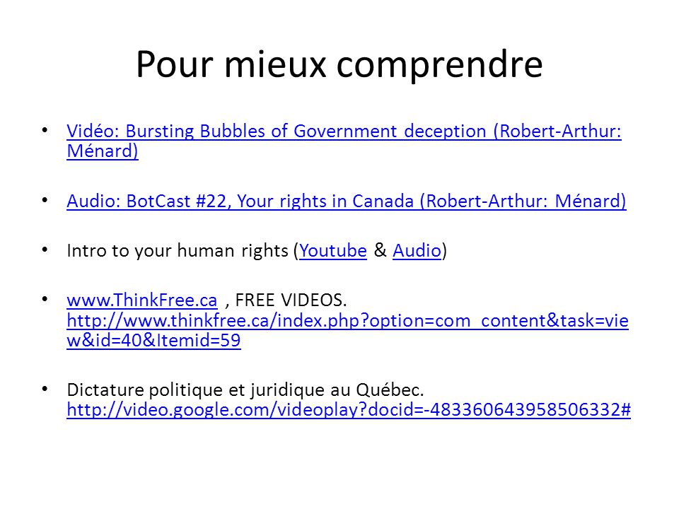 Pour mieux comprendre Vidéo: Bursting Bubbles of Government deception (Robert-Arthur: Ménard) Vidéo: Bursting Bubbles of Government deception (Robert-Arthur: Ménard) Audio: BotCast #22, Your rights in Canada (Robert-Arthur: Ménard) Intro to your human rights (Youtube & Audio)YoutubeAudio www.ThinkFree.ca, FREE VIDEOS.
