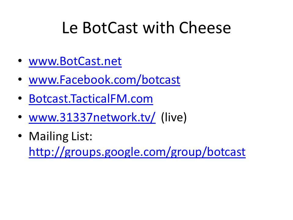 Le BotCast with Cheese www.BotCast.net www.Facebook.com/botcast Botcast.TacticalFM.com www.31337network.tv/ (live) www.31337network.tv/ Mailing List: http://groups.google.com/group/botcast http://groups.google.com/group/botcast