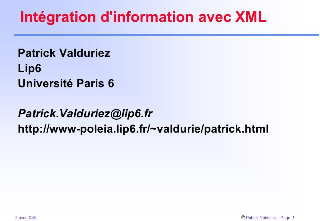 © Patrick Valduriez - Page 12 II avec XML Différences avec HTML Les utilisateurs peuvent définir leurs propres tags pour indiquer la structure  plus verbeux que HTML Un document XML ne fournit pas d'instruction pour la présentation  dans des stylesheets séparés pour convertir en HTML Les structures peuvent être arbitrairement imbriquées Un document XML peut avoir une description optionnelle de sa grammaire (DTD)