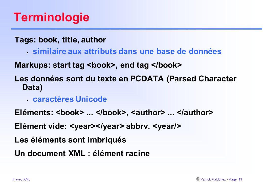 © Patrick Valduriez - Page 13 II avec XML Terminologie Tags: book, title, author  similaire aux attributs dans une base de données Markups: start tag, end tag Les données sont du texte en PCDATA (Parsed Character Data)  caractères Unicode Eléments:...,...