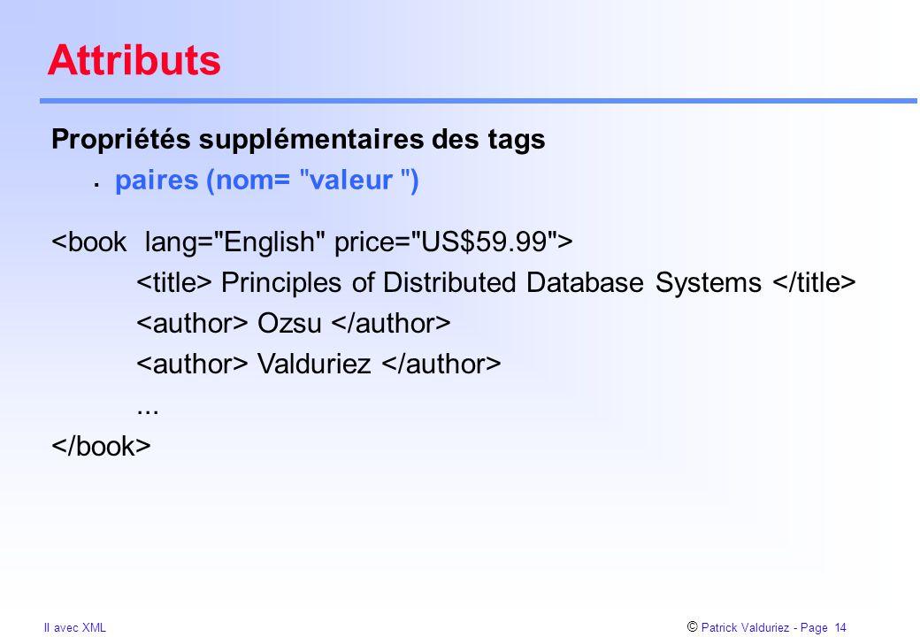 © Patrick Valduriez - Page 14 II avec XML Attributs Propriétés supplémentaires des tags  paires (nom= valeur ) Principles of Distributed Database Systems Ozsu Valduriez...
