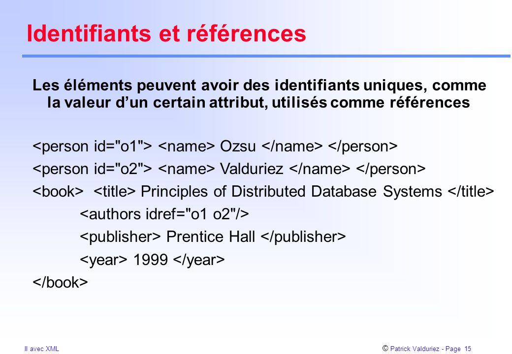 © Patrick Valduriez - Page 15 II avec XML Identifiants et références Les éléments peuvent avoir des identifiants uniques, comme la valeur d'un certain attribut, utilisés comme références Ozsu Valduriez Principles of Distributed Database Systems Prentice Hall 1999