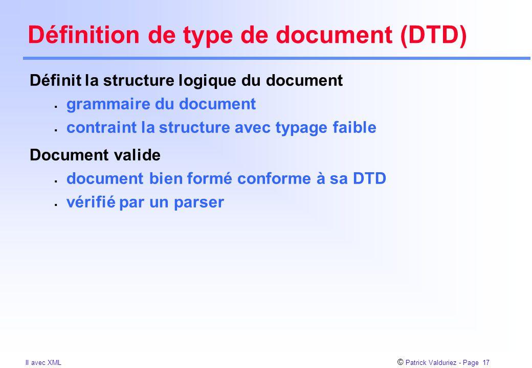 © Patrick Valduriez - Page 17 II avec XML Définition de type de document (DTD) Définit la structure logique du document  grammaire du document  contraint la structure avec typage faible Document valide  document bien formé conforme à sa DTD  vérifié par un parser