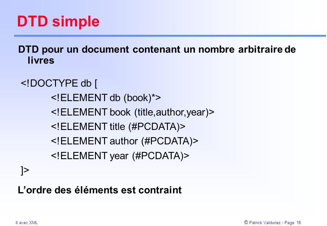 © Patrick Valduriez - Page 18 II avec XML DTD simple DTD pour un document contenant un nombre arbitraire de livres <!DOCTYPE db [ ]> L'ordre des éléments est contraint