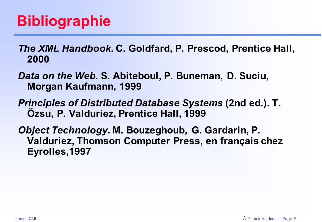 © Patrick Valduriez - Page 23 II avec XML Expressions de chemins Modèle de données XML = graphe dont les noeuds sont des éléments Expression de chemins  séquence de noeuds T1.T2.....Tn  retourne un ou plusieurs noeuds Tn, tels qu'il existe des arcs T1  T2,...