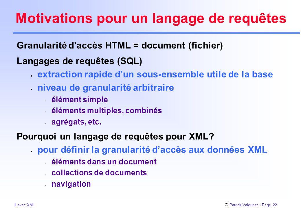 © Patrick Valduriez - Page 22 II avec XML Motivations pour un langage de requêtes Granularité d'accès HTML = document (fichier) Langages de requêtes (SQL)  extraction rapide d'un sous-ensemble utile de la base  niveau de granularité arbitraire élément simple éléments multiples, combinés agrégats, etc.