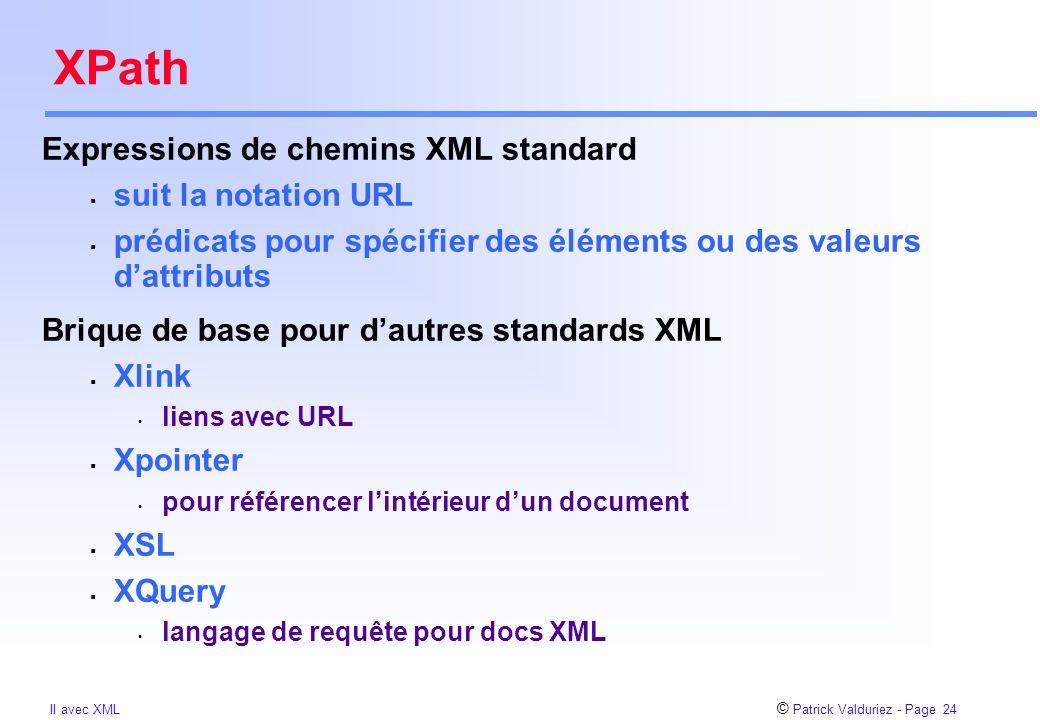 © Patrick Valduriez - Page 24 II avec XML XPath Expressions de chemins XML standard  suit la notation URL  prédicats pour spécifier des éléments ou des valeurs d'attributs Brique de base pour d'autres standards XML  Xlink liens avec URL  Xpointer pour référencer l'intérieur d'un document  XSL  XQuery langage de requête pour docs XML