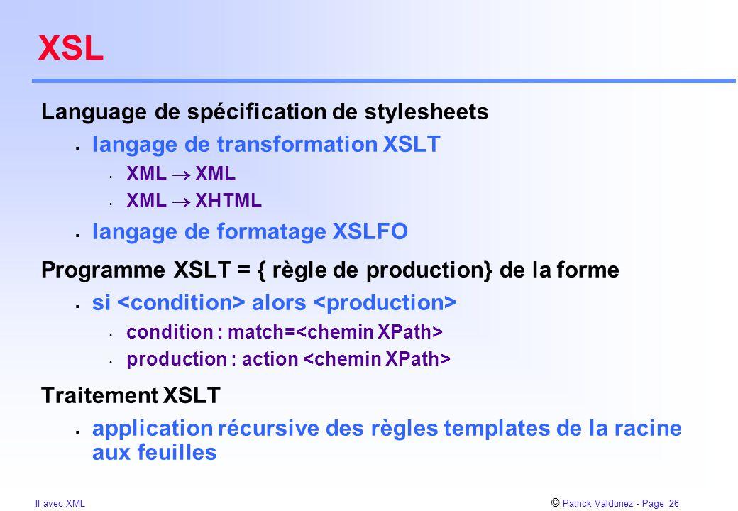 © Patrick Valduriez - Page 26 II avec XML XSL Language de spécification de stylesheets  langage de transformation XSLT XML  XML XML  XHTML  langage de formatage XSLFO Programme XSLT = { règle de production} de la forme  si alors condition : match= production : action Traitement XSLT  application récursive des règles templates de la racine aux feuilles