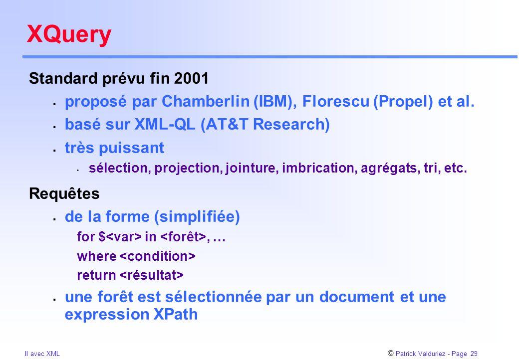 © Patrick Valduriez - Page 29 II avec XML XQuery Standard prévu fin 2001  proposé par Chamberlin (IBM), Florescu (Propel) et al.  basé sur XML-QL (A