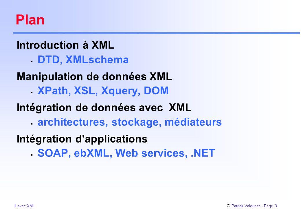 © Patrick Valduriez - Page 54 II avec XML Simple Object Access Protocol (SOAP) SOAP = HTTP + XML  proposé en 1998 par MS, DeveloperMentor, UserLand Software (Dave Winer)  basé sur XML RPC règles de codage des données en XML enveloppe: définit le contenu du message utilise la requête HTTP POST du client au serveur Objectifs  simple, passe au travers des firewalls (port 80)  portable, facilite l accès aux Web services